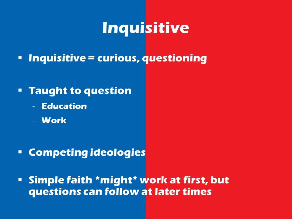 Inquisitive Inquisitive = curious, questioning Taught to question Education Work Competing ideologies Simple faith *might* work at first, but questions can follow at later times
