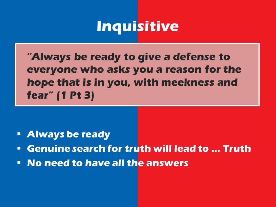 Inquisitive Always be ready to give a defense to everyone who asks you a reason for the hope that is in you, with meekness and fear (1 Pt 3) Always be ready Genuine search for truth will lead to … Truth No need to have all the answers