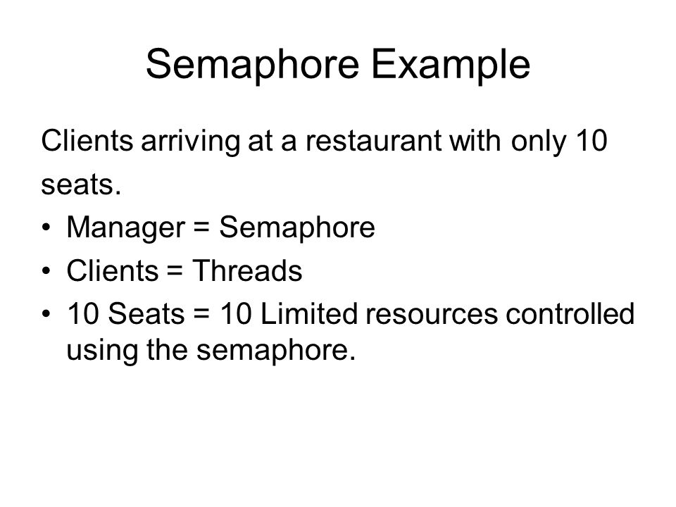 Semaphore Example Clients arriving at a restaurant with only 10 seats.