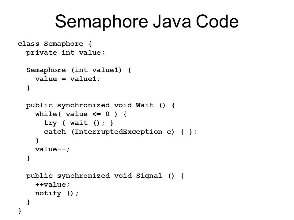Semaphore Java Code class Semaphore { private int value; Semaphore (int value1) { value = value1; } public synchronized void Wait () { while( value <= 0 ) { try { wait (); } catch (InterruptedException e) { }; } value--; } public synchronized void Signal () { ++value; notify (); }