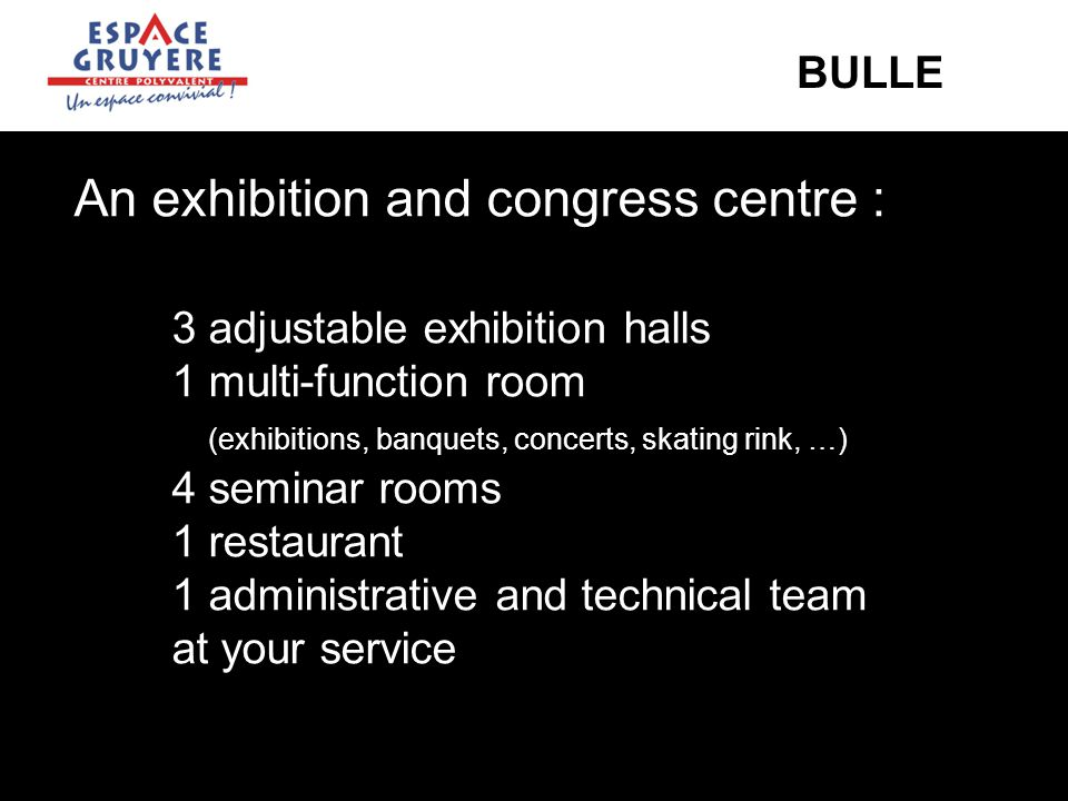 An exhibition and congress centre : 3 adjustable exhibition halls 1 multi-function room (exhibitions, banquets, concerts, skating rink, …) 4 seminar rooms 1 restaurant 1 administrative and technical team at your service BULLE