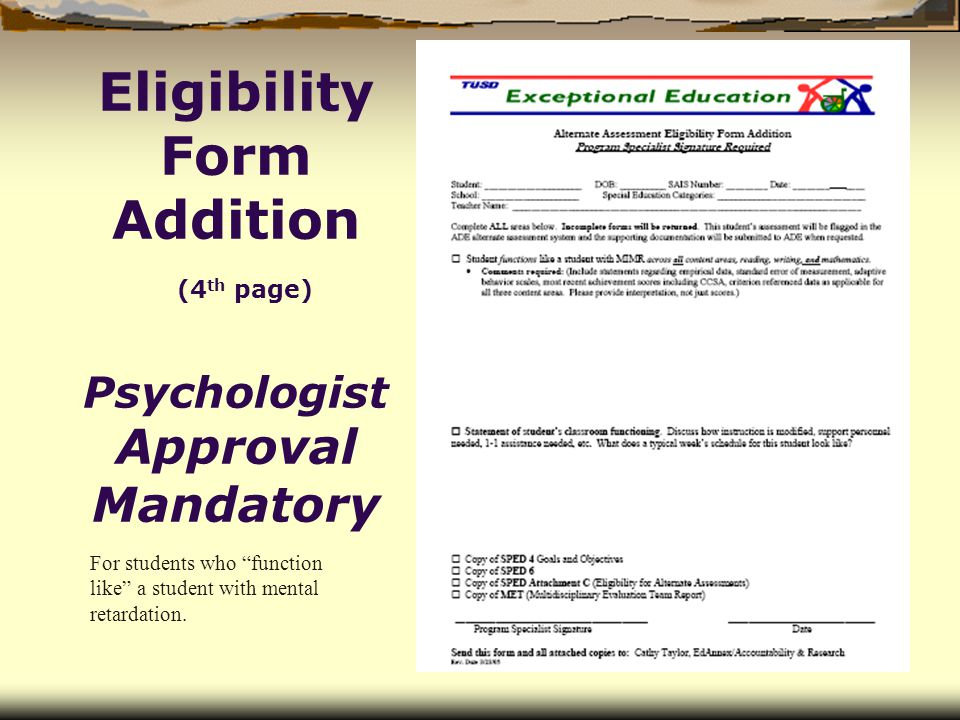 Eligibility Form Addition (4 th page) Psychologist Approval Mandatory For students who function like a student with mental retardation.