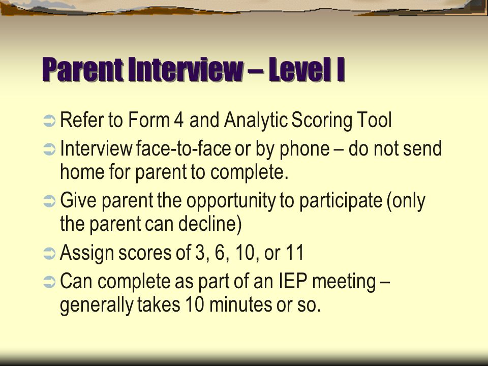 Parent Interview – Level I Refer to Form 4 and Analytic Scoring Tool Interview face-to-face or by phone – do not send home for parent to complete.