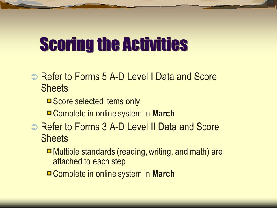 Scoring the Activities Refer to Forms 5 A-D Level I Data and Score Sheets Score selected items only Complete in online system in March Refer to Forms 3 A-D Level II Data and Score Sheets Multiple standards (reading, writing, and math) are attached to each step Complete in online system in March