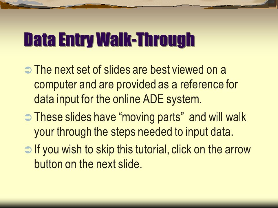 Data Entry Walk-Through The next set of slides are best viewed on a computer and are provided as a reference for data input for the online ADE system.
