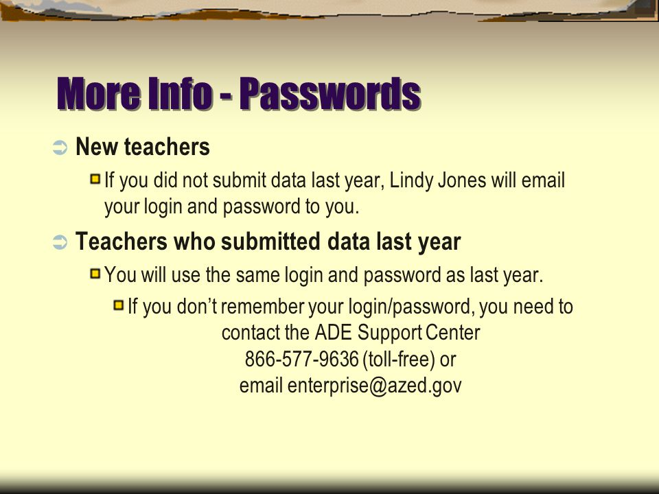 More Info - Passwords New teachers If you did not submit data last year, Lindy Jones will email your login and password to you.