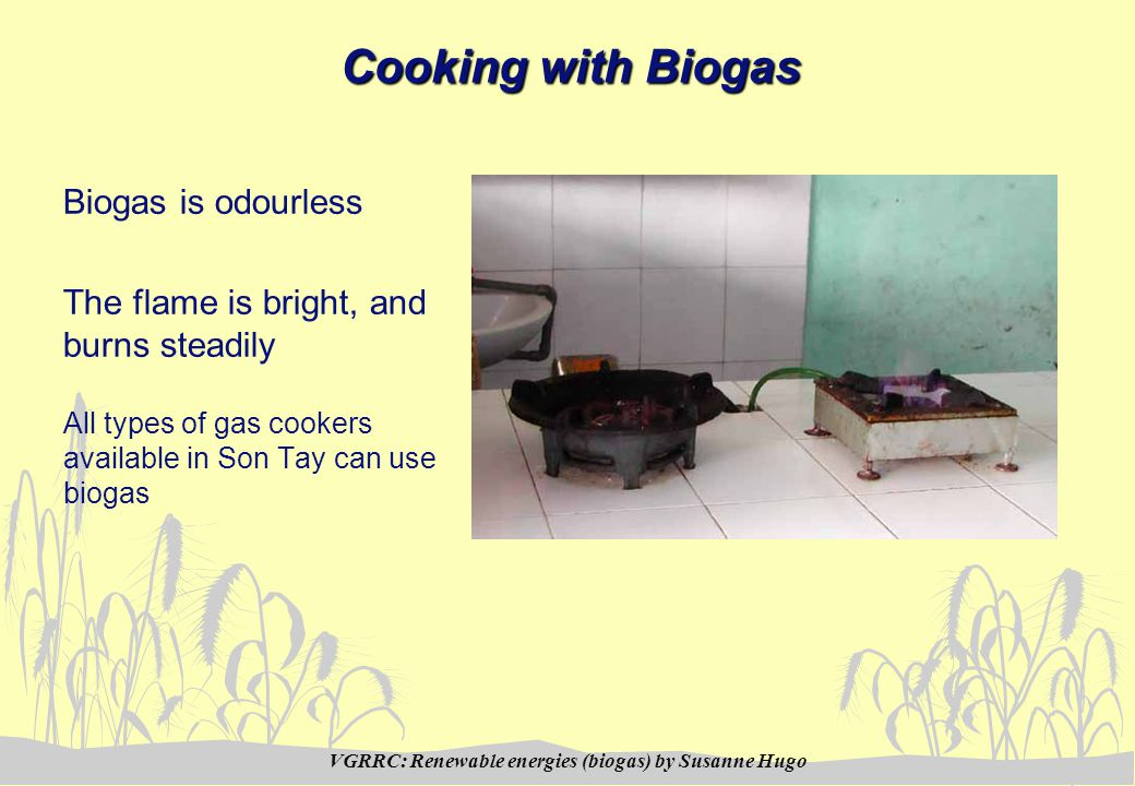 VGRRC: Renewable energies (biogas) by Susanne Hugo Cooking with Biogas Biogas is odourless The flame is bright, and burns steadily All types of gas cookers available in Son Tay can use biogas