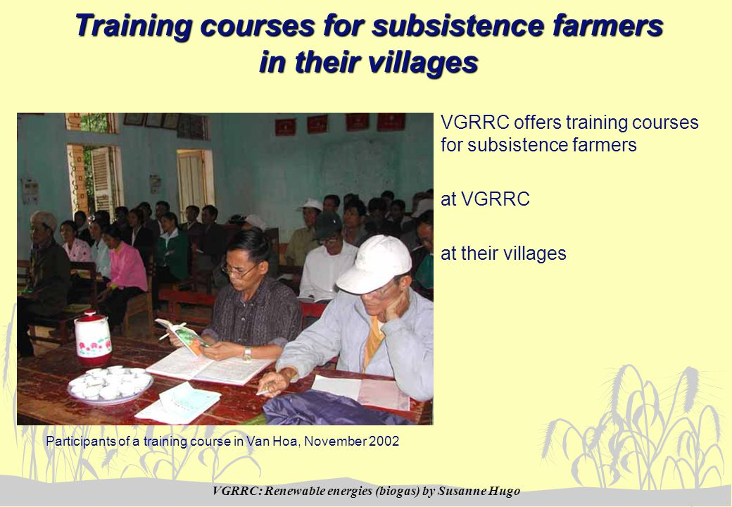 VGRRC: Renewable energies (biogas) by Susanne Hugo Training courses for subsistence farmers in their villages VGRRC offers training courses for subsistence farmers at VGRRC at their villages Participants of a training course in Van Hoa, November 2002