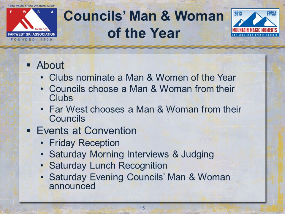 15 Councils Man & Woman of the Year About Clubs nominate a Man & Women of the Year Councils choose a Man & Woman from their Clubs Far West chooses a Man & Woman from their Councils Events at Convention Friday Reception Saturday Morning Interviews & Judging Saturday Lunch Recognition Saturday Evening Councils Man & Woman announced