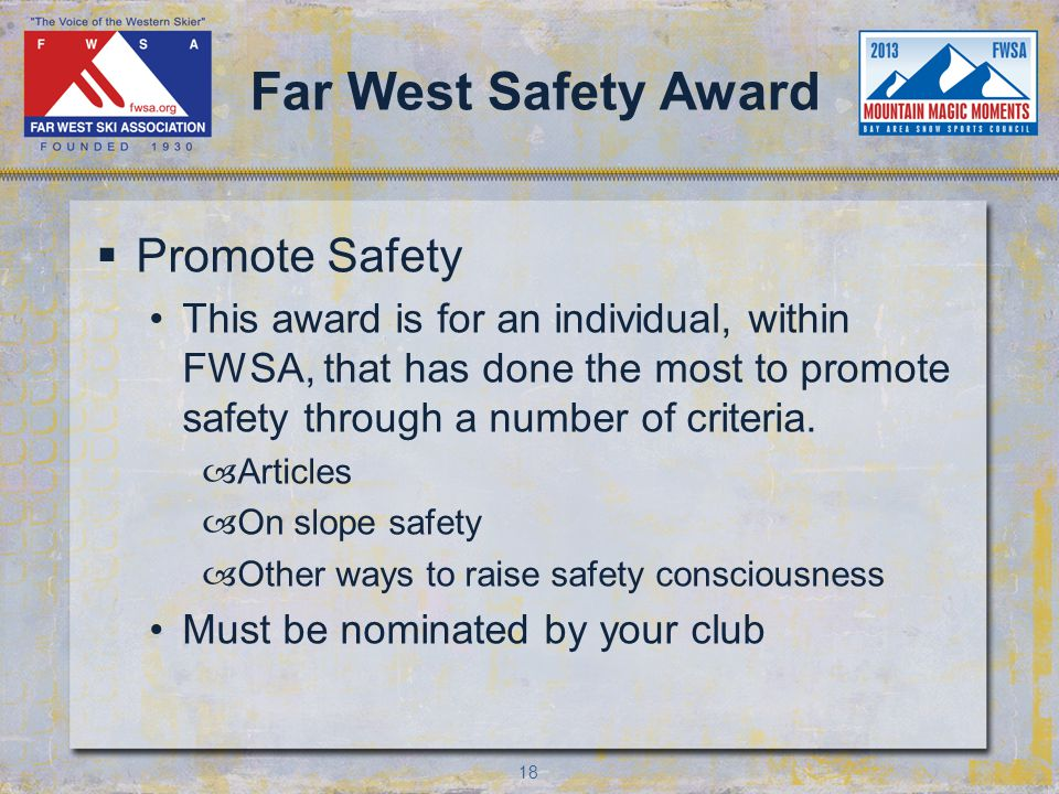 18 Far West Safety Award Promote Safety This award is for an individual, within FWSA, that has done the most to promote safety through a number of criteria.