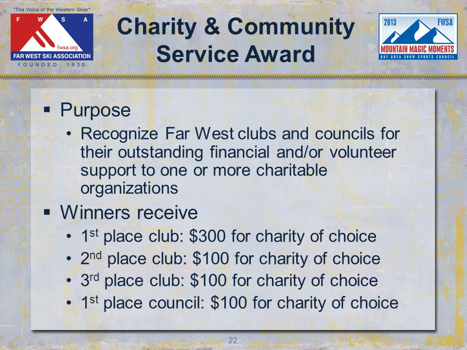 22 Charity & Community Service Award Purpose Recognize Far West clubs and councils for their outstanding financial and/or volunteer support to one or more charitable organizations Winners receive 1 st place club: $300 for charity of choice 2 nd place club: $100 for charity of choice 3 rd place club: $100 for charity of choice 1 st place council: $100 for charity of choice