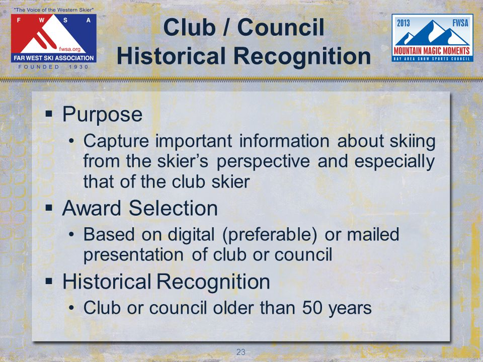 23 Club / Council Historical Recognition Purpose Capture important information about skiing from the skiers perspective and especially that of the club skier Award Selection Based on digital (preferable) or mailed presentation of club or council Historical Recognition Club or council older than 50 years