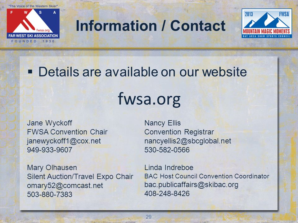 29 Information / Contact Details are available on our website fwsa.org Jane Wyckoff FWSA Convention Chair janewyckoff1@cox.net 949-933-9607 Mary Olhausen Silent Auction/Travel Expo Chair omary52@comcast.net 503-880-7383 Nancy Ellis Convention Registrar nancyellis2@sbcglobal.net 530-582-0566 Linda Indreboe BAC Host Council Convention Coordinator bac.publicaffairs@skibac.org 408-248-8426