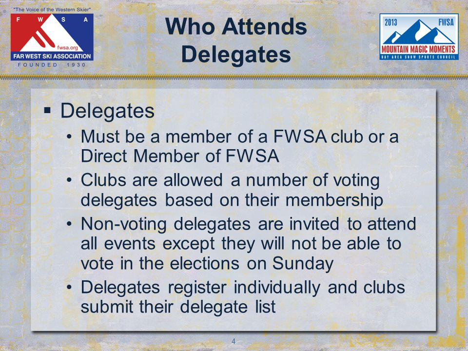 4 Who Attends Delegates Delegates Must be a member of a FWSA club or a Direct Member of FWSA Clubs are allowed a number of voting delegates based on their membership Non-voting delegates are invited to attend all events except they will not be able to vote in the elections on Sunday Delegates register individually and clubs submit their delegate list