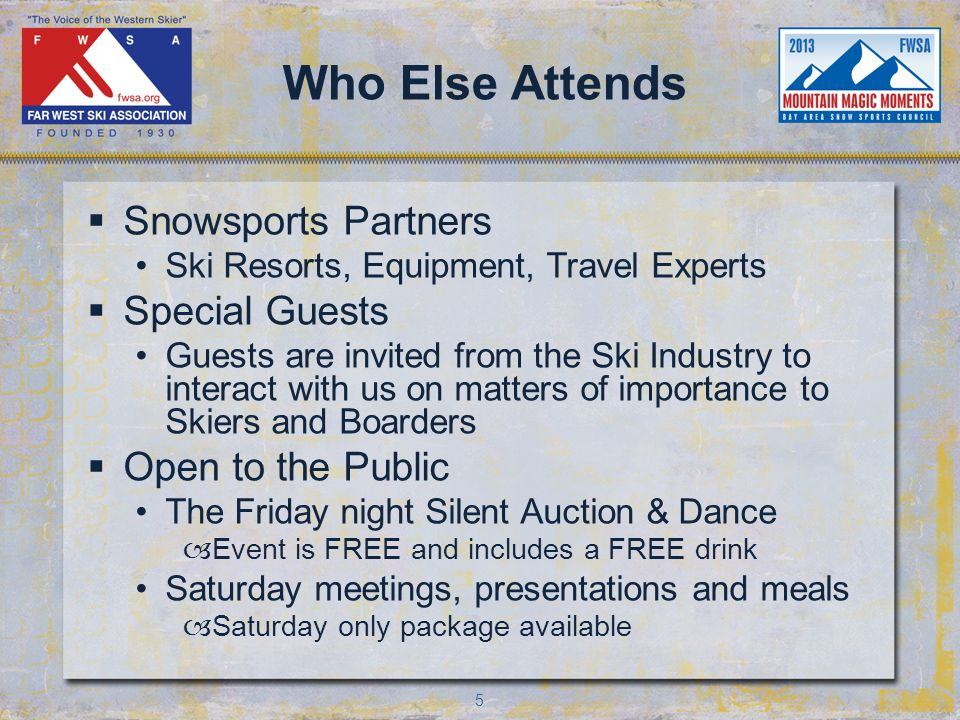 5 Who Else Attends Snowsports Partners Ski Resorts, Equipment, Travel Experts Special Guests Guests are invited from the Ski Industry to interact with us on matters of importance to Skiers and Boarders Open to the Public The Friday night Silent Auction & Dance –Event is FREE and includes a FREE drink Saturday meetings, presentations and meals –Saturday only package available