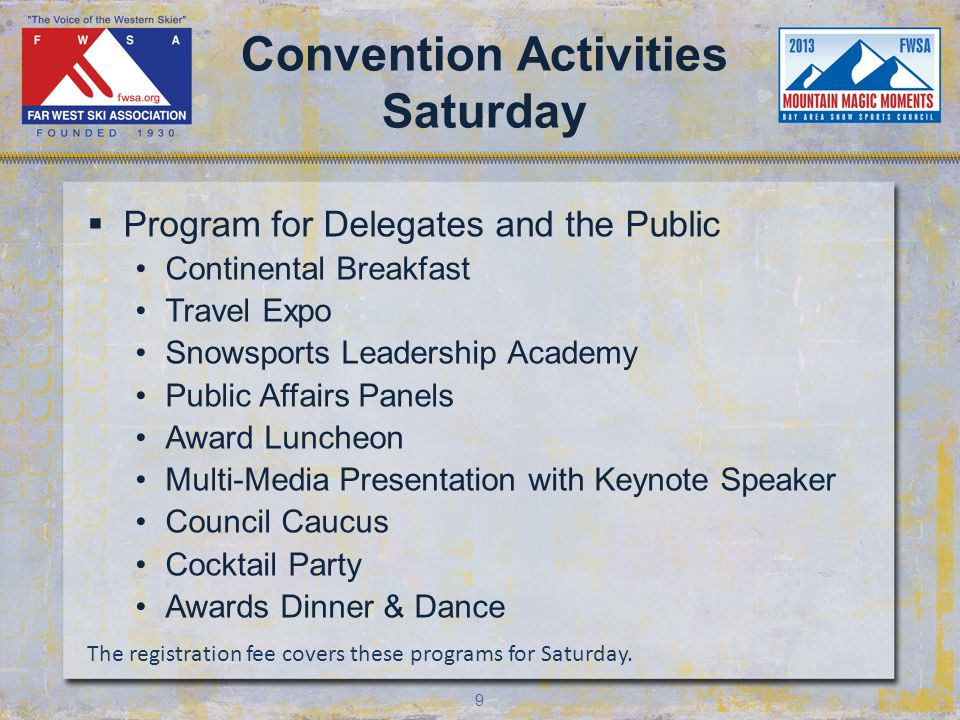 9 Convention Activities Saturday Program for Delegates and the Public Continental Breakfast Travel Expo Snowsports Leadership Academy Public Affairs Panels Award Luncheon Multi-Media Presentation with Keynote Speaker Council Caucus Cocktail Party Awards Dinner & Dance The registration fee covers these programs for Saturday.