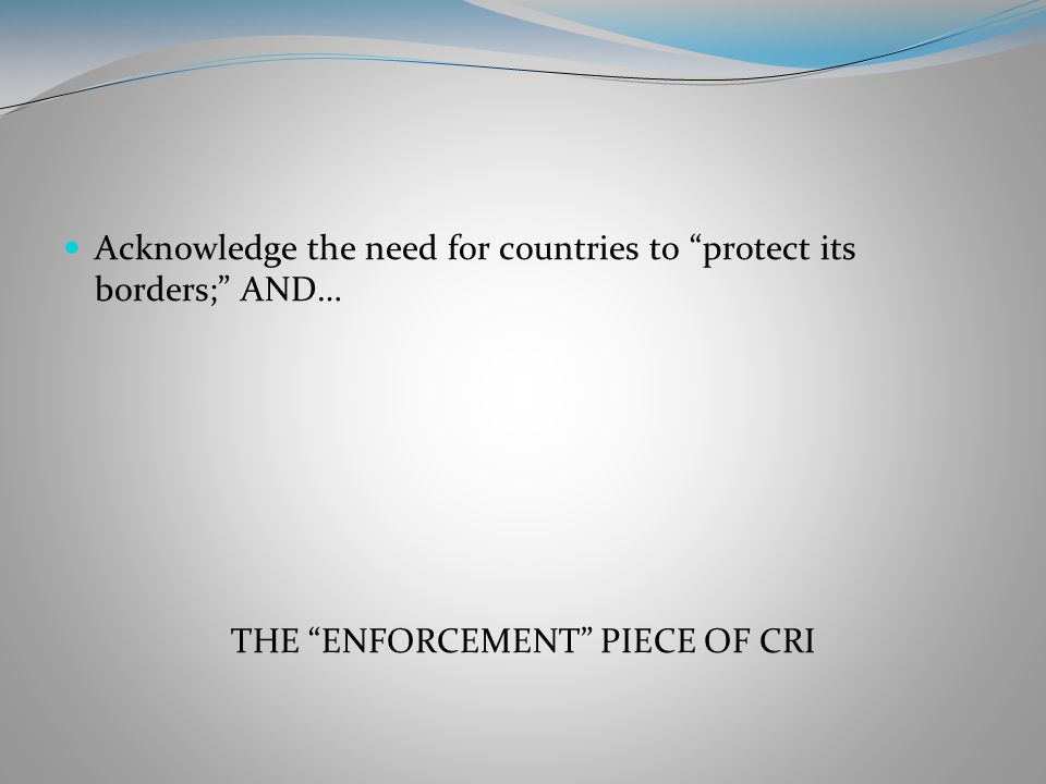 Acknowledge the need for countries to protect its borders; AND… THE ENFORCEMENT PIECE OF CRI