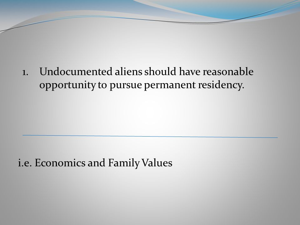 1.Undocumented aliens should have reasonable opportunity to pursue permanent residency.