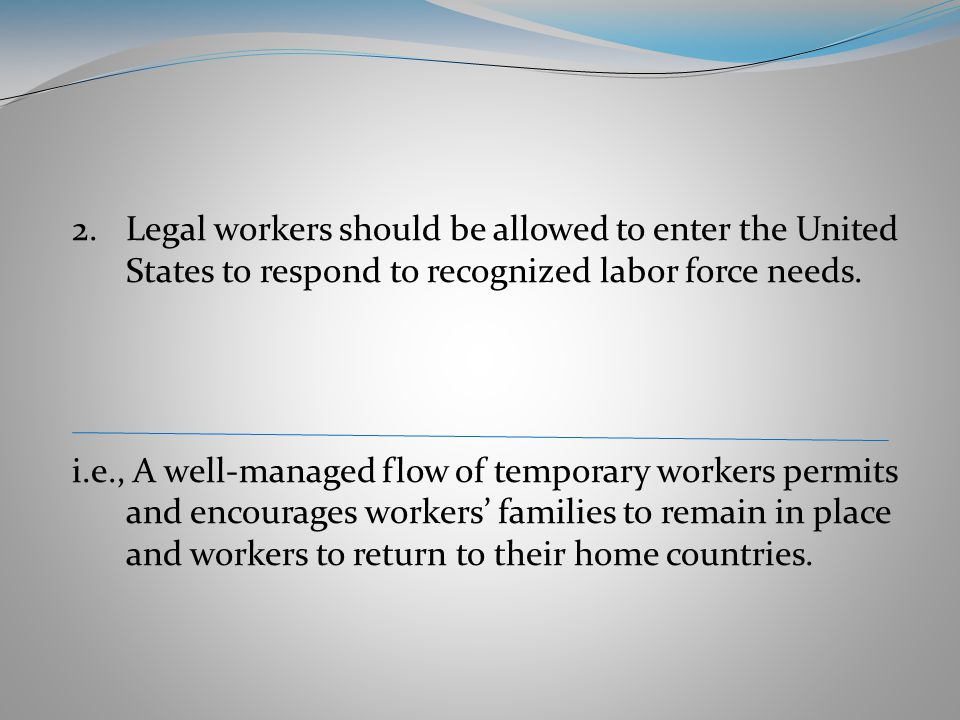 2.Legal workers should be allowed to enter the United States to respond to recognized labor force needs.