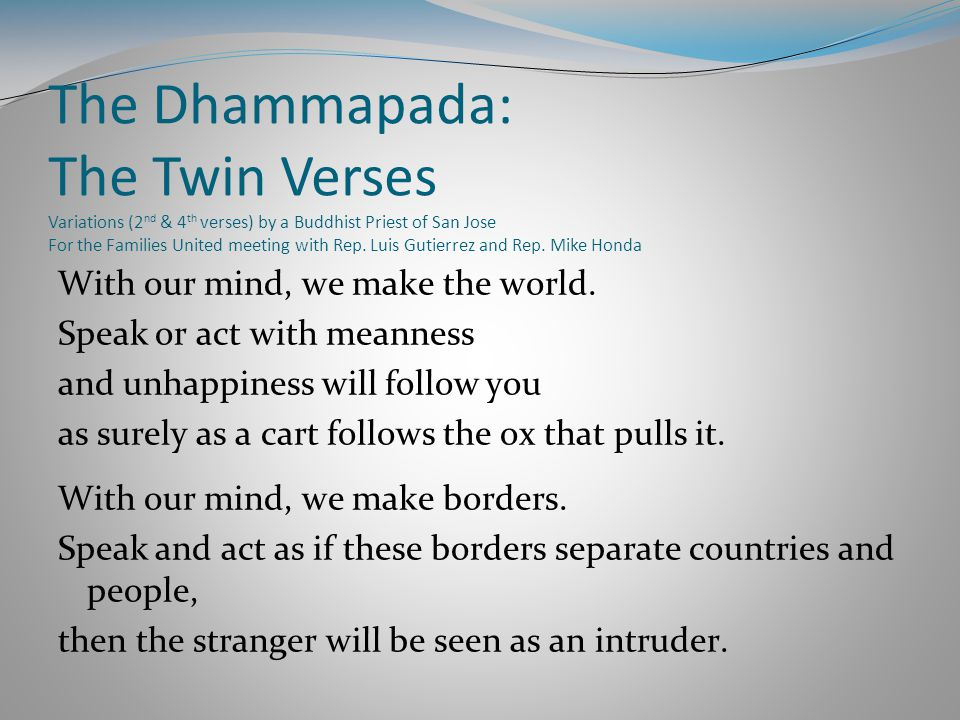 The Dhammapada: The Twin Verses Variations (2 nd & 4 th verses) by a Buddhist Priest of San Jose For the Families United meeting with Rep.