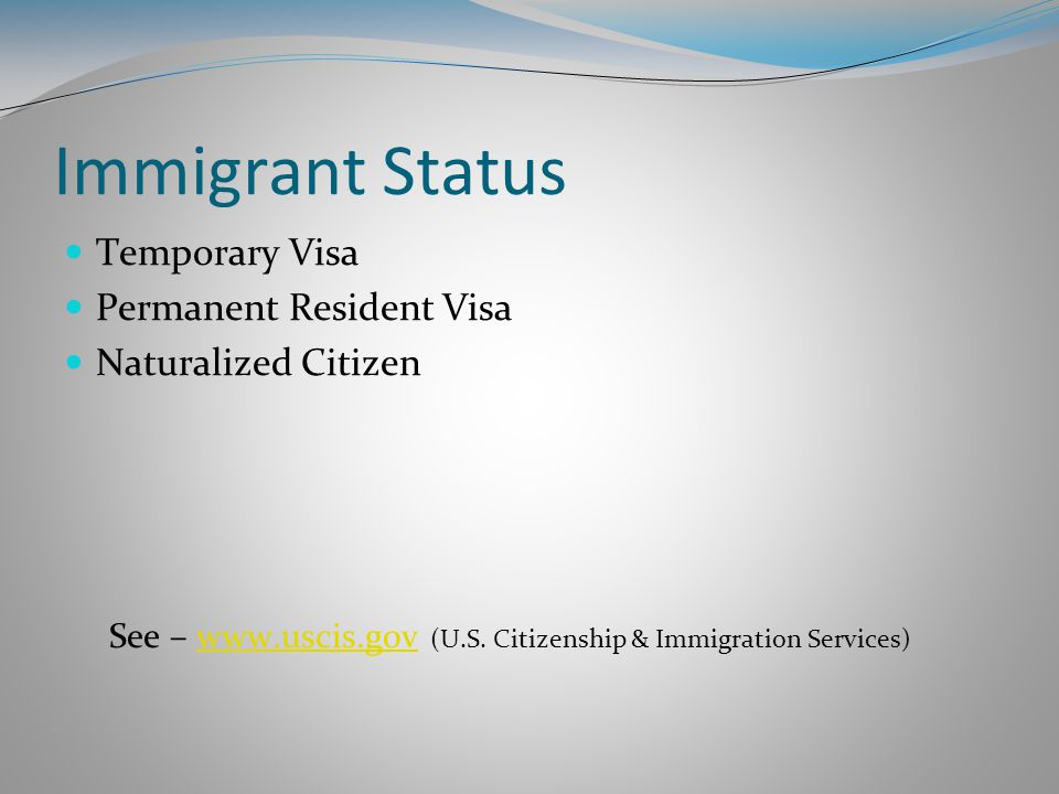 Immigrant Status Temporary Visa Permanent Resident Visa Naturalized Citizen See – www.uscis.gov (U.S.