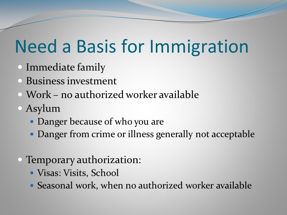 Need a Basis for Immigration Immediate family Business investment Work – no authorized worker available Asylum Danger because of who you are Danger from crime or illness generally not acceptable Temporary authorization: Visas: Visits, School Seasonal work, when no authorized worker available