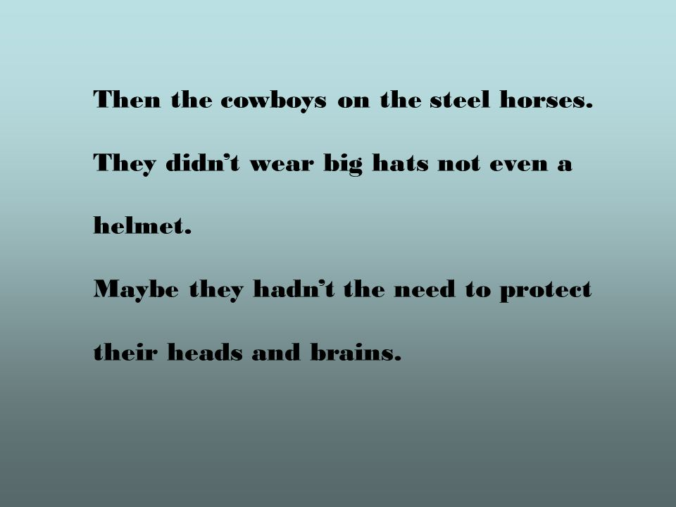 Then the cowboys on the steel horses. They didnt wear big hats not even a helmet.