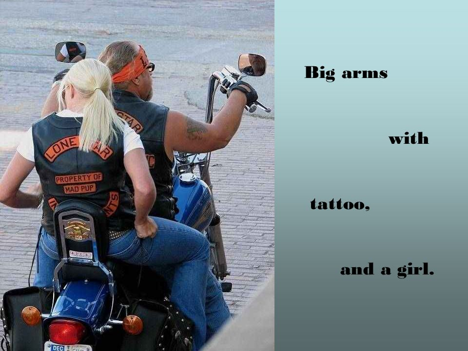 Big arms with tattoo, and a girl.