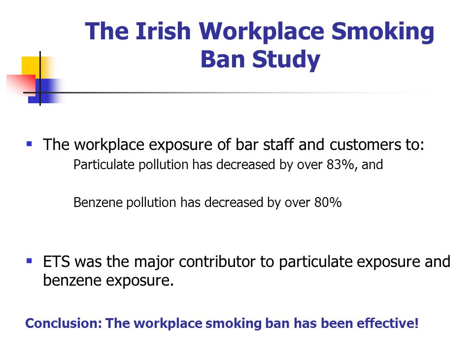 The Irish Workplace Smoking Ban Study The workplace exposure of bar staff and customers to: Particulate pollution has decreased by over 83%, and Benzene pollution has decreased by over 80% ETS was the major contributor to particulate exposure and benzene exposure.