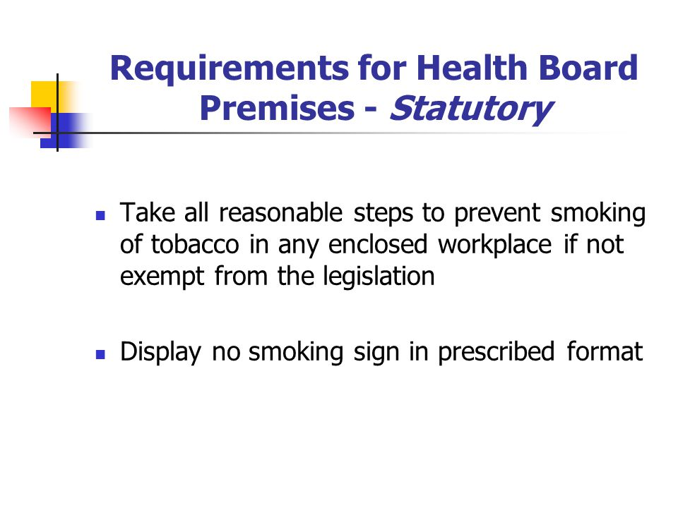 Requirements for Health Board Premises - Statutory Take all reasonable steps to prevent smoking of tobacco in any enclosed workplace if not exempt from the legislation Display no smoking sign in prescribed format