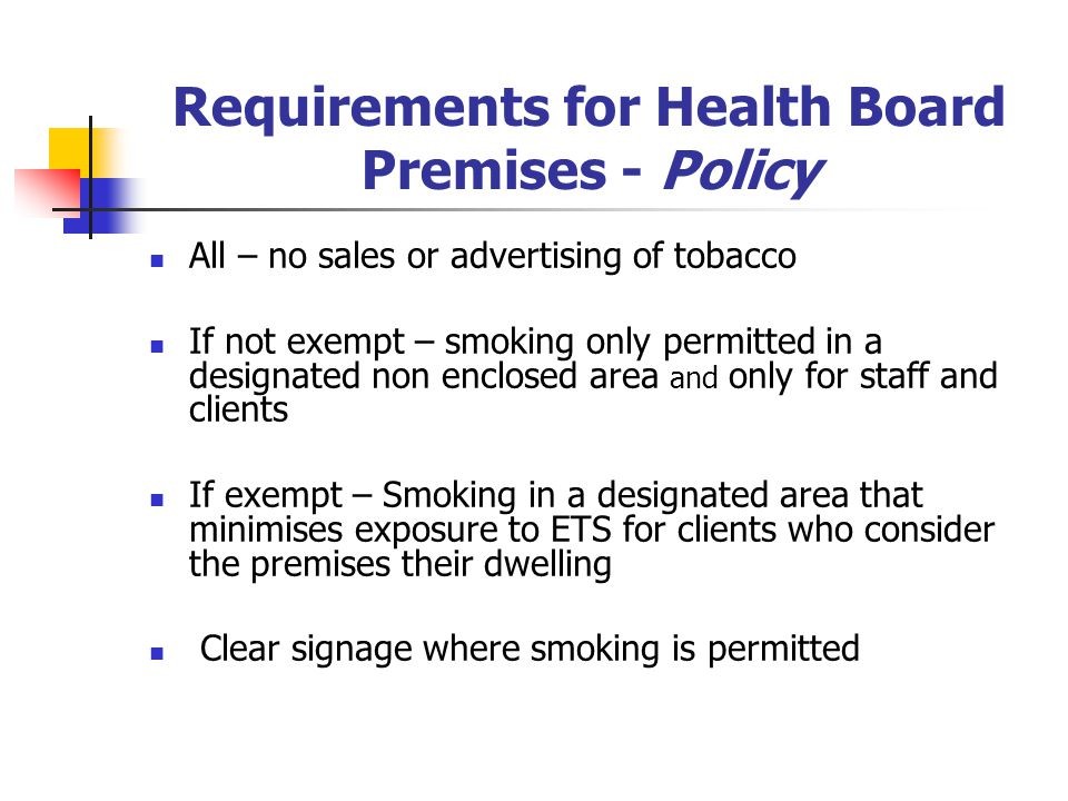 Requirements for Health Board Premises - Policy All – no sales or advertising of tobacco If not exempt – smoking only permitted in a designated non enclosed area and only for staff and clients If exempt – Smoking in a designated area that minimises exposure to ETS for clients who consider the premises their dwelling Clear signage where smoking is permitted