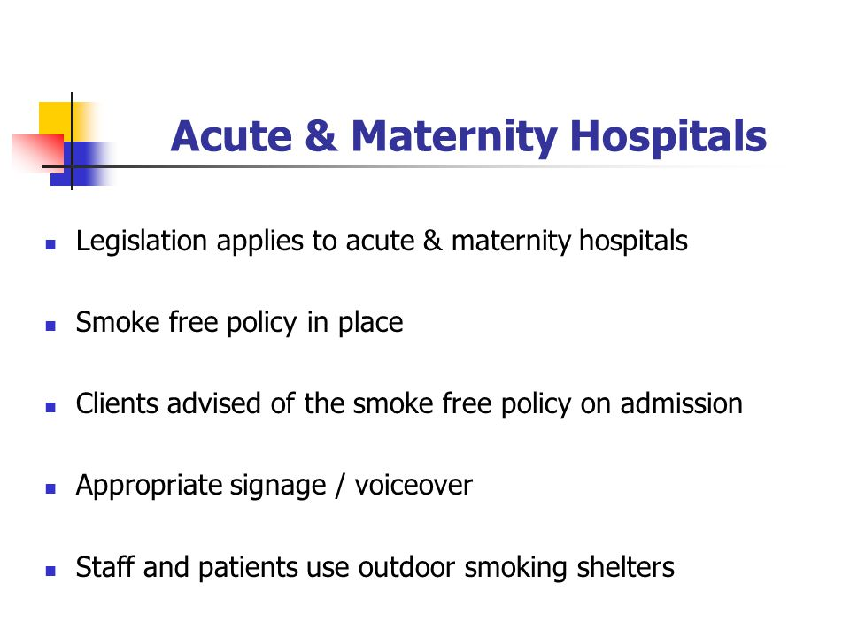 Acute & Maternity Hospitals Legislation applies to acute & maternity hospitals Smoke free policy in place Clients advised of the smoke free policy on admission Appropriate signage / voiceover Staff and patients use outdoor smoking shelters