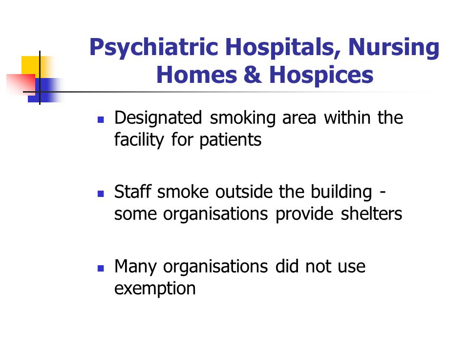 Psychiatric Hospitals, Nursing Homes & Hospices Designated smoking area within the facility for patients Staff smoke outside the building - some organisations provide shelters Many organisations did not use exemption