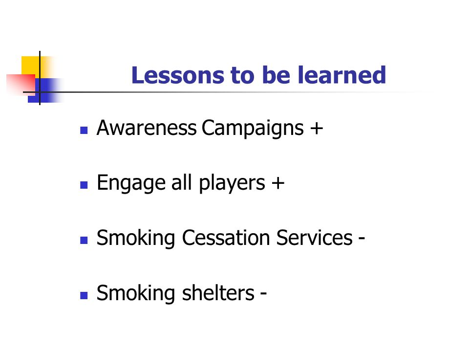 Lessons to be learned Awareness Campaigns + Engage all players + Smoking Cessation Services - Smoking shelters -