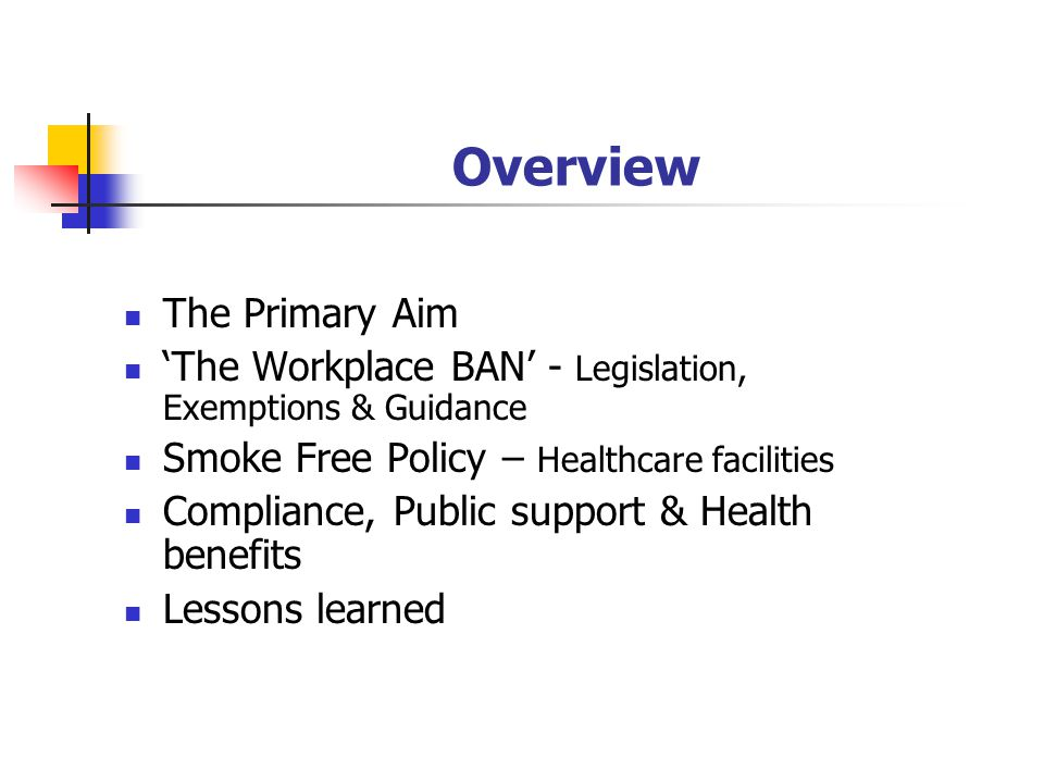 Overview The Primary Aim The Workplace BAN - Legislation, Exemptions & Guidance Smoke Free Policy – Healthcare facilities Compliance, Public support & Health benefits Lessons learned