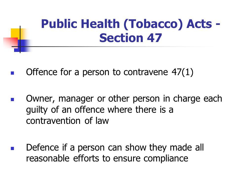 Public Health (Tobacco) Acts - Section 47 Offence for a person to contravene 47(1) Owner, manager or other person in charge each guilty of an offence where there is a contravention of law Defence if a person can show they made all reasonable efforts to ensure compliance