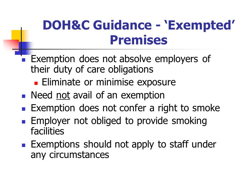 DOH&C Guidance - Exempted Premises Exemption does not absolve employers of their duty of care obligations Eliminate or minimise exposure Need not avail of an exemption Exemption does not confer a right to smoke Employer not obliged to provide smoking facilities Exemptions should not apply to staff under any circumstances