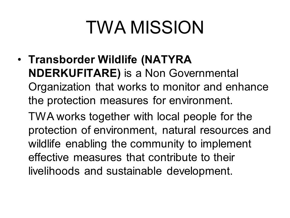 TWA MISSION Transborder Wildlife (NATYRA NDERKUFITARE) is a Non Governmental Organization that works to monitor and enhance the protection measures for environment.
