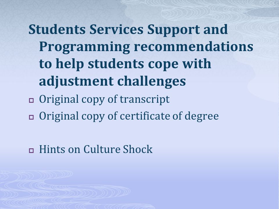 Students Services Support and Programming recommendations to help students cope with adjustment challenges Original copy of transcript Original copy of certificate of degree Hints on Culture Shock