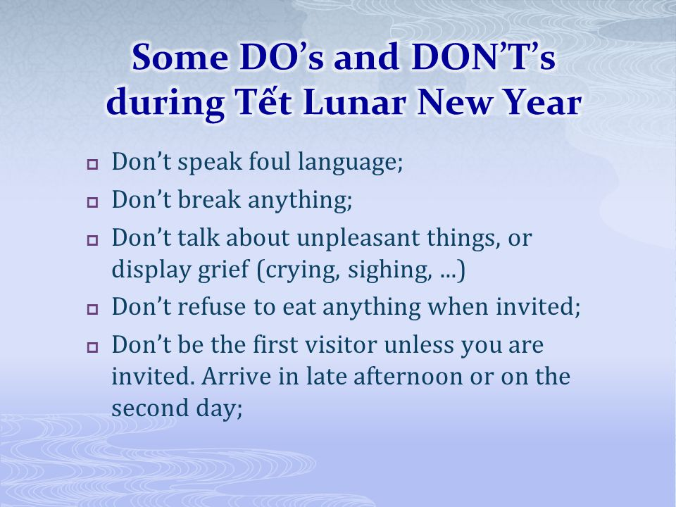 Dont speak foul language; Dont break anything; Dont talk about unpleasant things, or display grief (crying, sighing,...) Dont refuse to eat anything when invited; Dont be the first visitor unless you are invited.