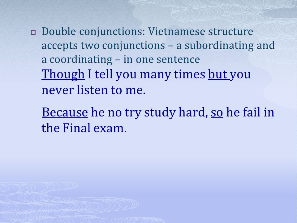 Double conjunctions: Vietnamese structure accepts two conjunctions – a subordinating and a coordinating – in one sentence Though I tell you many times but you never listen to me.