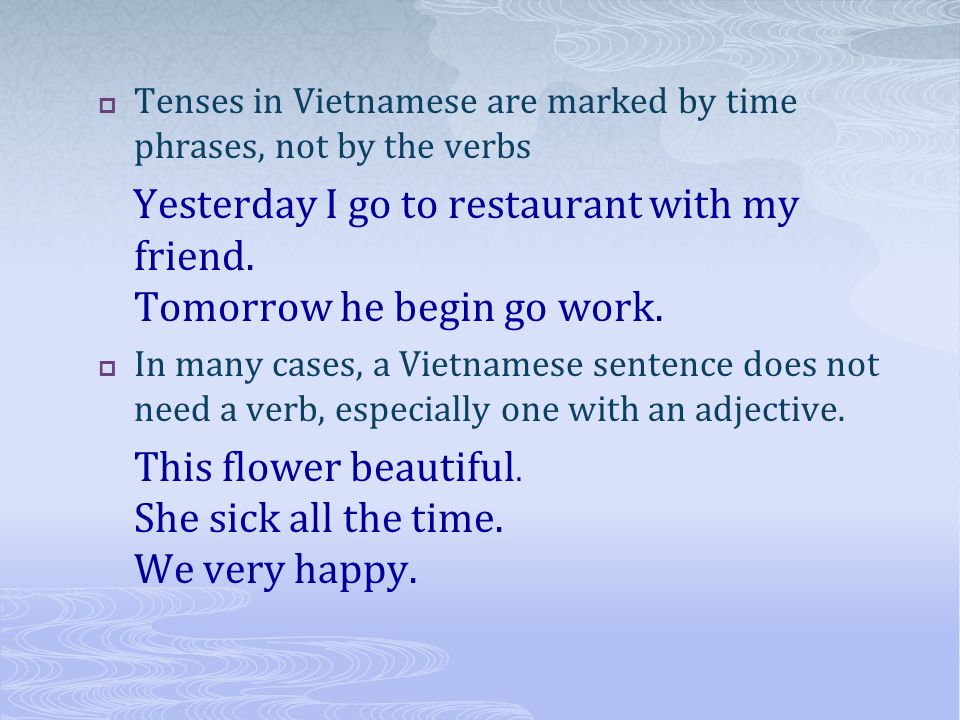 Tenses in Vietnamese are marked by time phrases, not by the verbs Yesterday I go to restaurant with my friend.