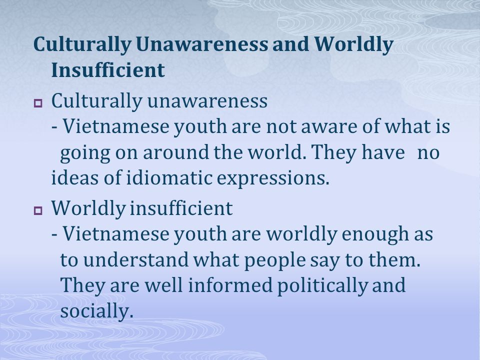 Culturally Unawareness and Worldly Insufficient Culturally unawareness - Vietnamese youth are not aware of what is going on around the world.
