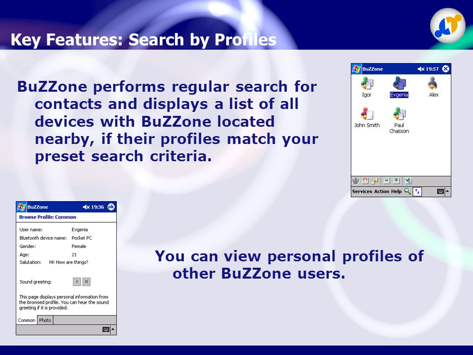 Key Features: Search by Profiles BuZZone performs regular search for contacts and displays a list of all devices with BuZZone located nearby, if their profiles match your preset search criteria.