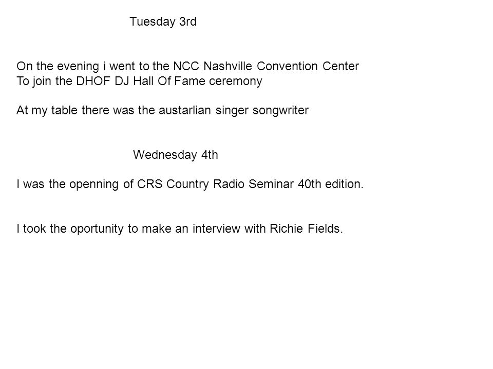 Tuesday 3rd On the evening i went to the NCC Nashville Convention Center To join the DHOF DJ Hall Of Fame ceremony At my table there was the austarlian singer songwriter Wednesday 4th I was the openning of CRS Country Radio Seminar 40th edition.