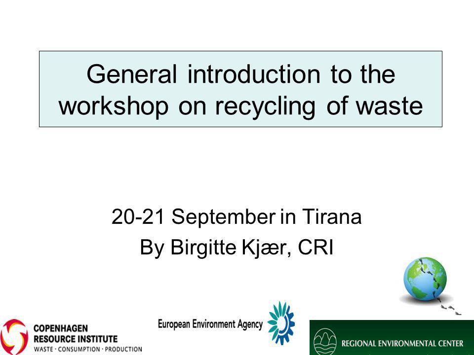 General introduction to the workshop on recycling of waste 20-21 September in Tirana By Birgitte Kjær, CRI