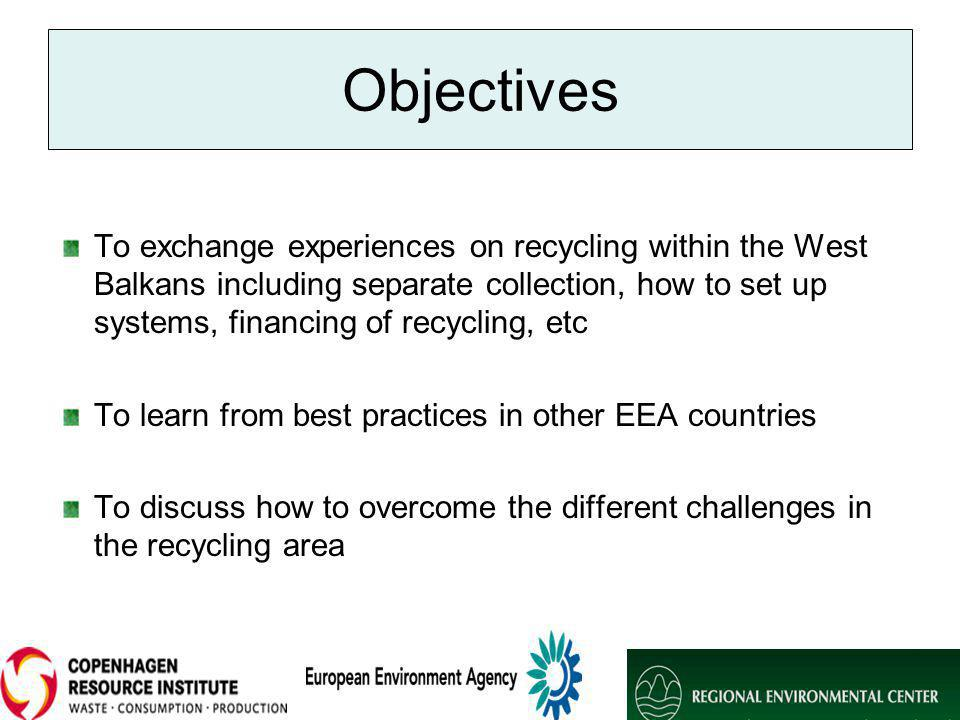Objectives To exchange experiences on recycling within the West Balkans including separate collection, how to set up systems, financing of recycling, etc To learn from best practices in other EEA countries To discuss how to overcome the different challenges in the recycling area