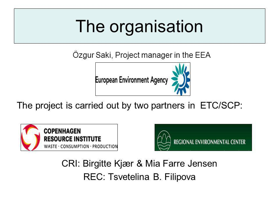 The organisation Özgur Saki, Project manager in the EEA The project is carried out by two partners in ETC/SCP: CRI: Birgitte Kjær & Mia Farre Jensen REC: Tsvetelina B.