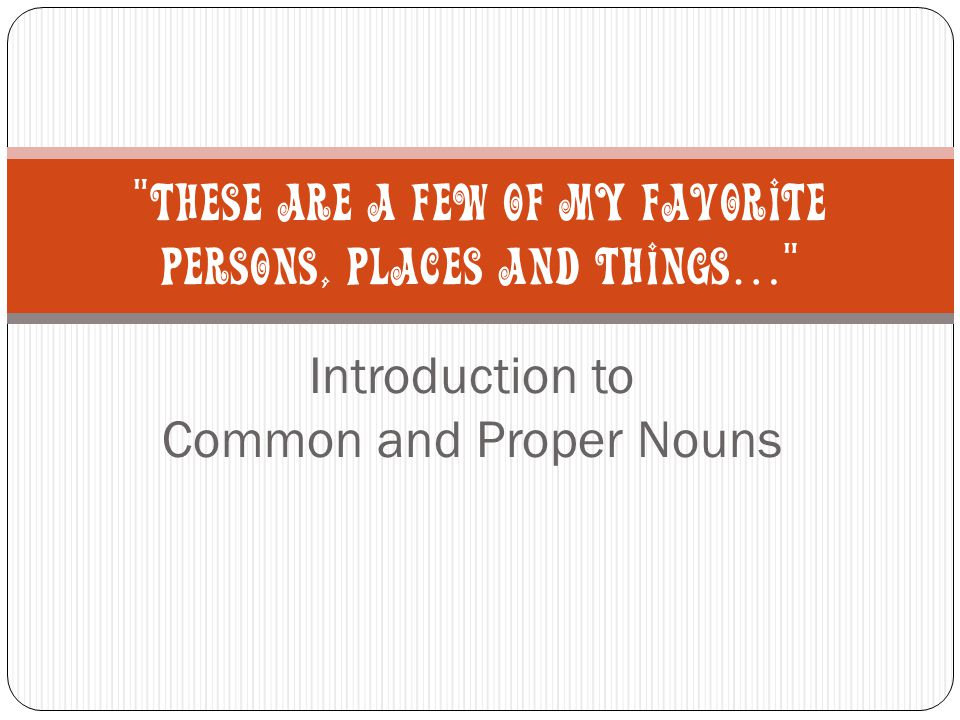 Introduction to Common and Proper Nouns THESE ARE A FEW OF MY FAVORITE PERSONS, PLACES AND THINGS …