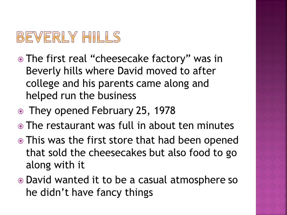 The first real cheesecake factory was in Beverly hills where David moved to after college and his parents came along and helped run the business They opened February 25, 1978 The restaurant was full in about ten minutes This was the first store that had been opened that sold the cheesecakes but also food to go along with it David wanted it to be a casual atmosphere so he didnt have fancy things